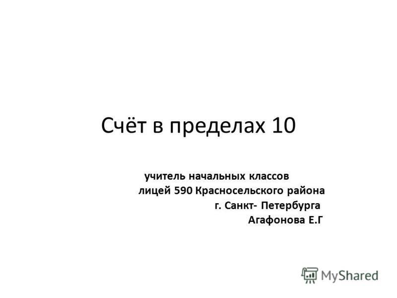 Счёт в пределах 10 учитель начальных классов лицей 590 Красносельского района г. Санкт- Петербурга Агафонова Е.Г