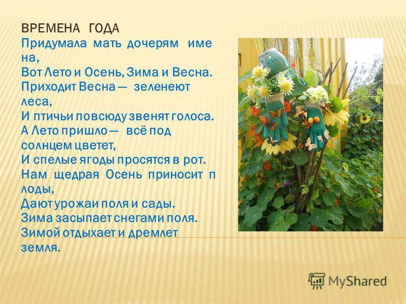 ВРЕМЕНА ГОДА Придумала мать дочерям имена, Вот Лето и Осень, Зима и Весна. Приходит Весна зеленеют леса, И птичьи повсюду звенят голоса. А Лето пришло всё под солнцем цветет, И спелые ягоды просятся в рот. Нам щедрая Осень приносит плоды, Дают урожаи