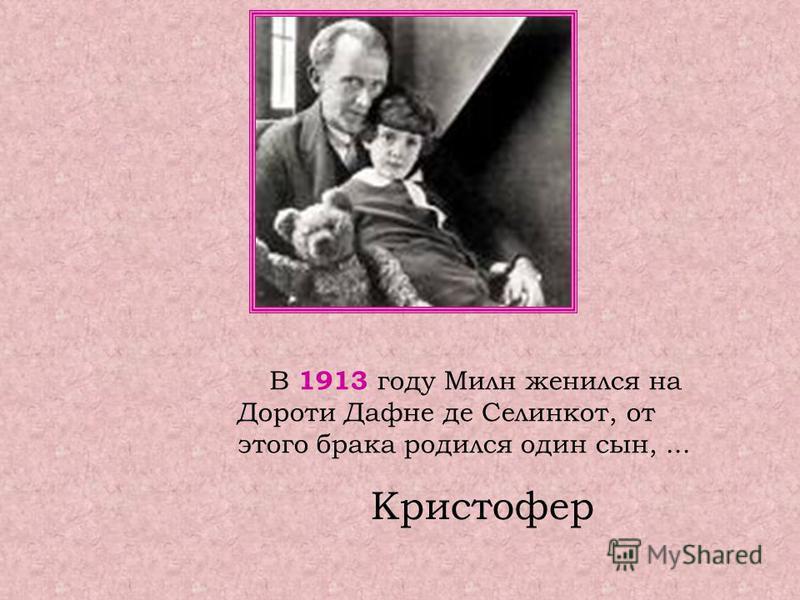 В 1913 году Милн женился на Дороти Дафне де Селинкот, от этого брака родился один сын,... Кристофер