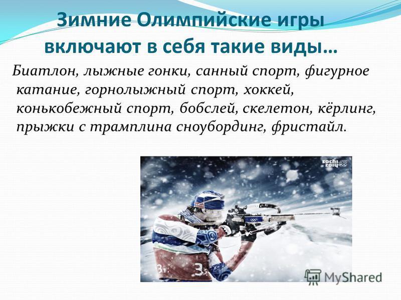 Зимние Олимпийские игры включают в себя такие виды… Биатлон, лыжные гонки, санный спорт, фигурное катание, горнолыжный спорт, хоккей, конькобежный спорт, бобслей, скелетон, кёрлинг, прыжки с трамплина сноубординг, фристайл.