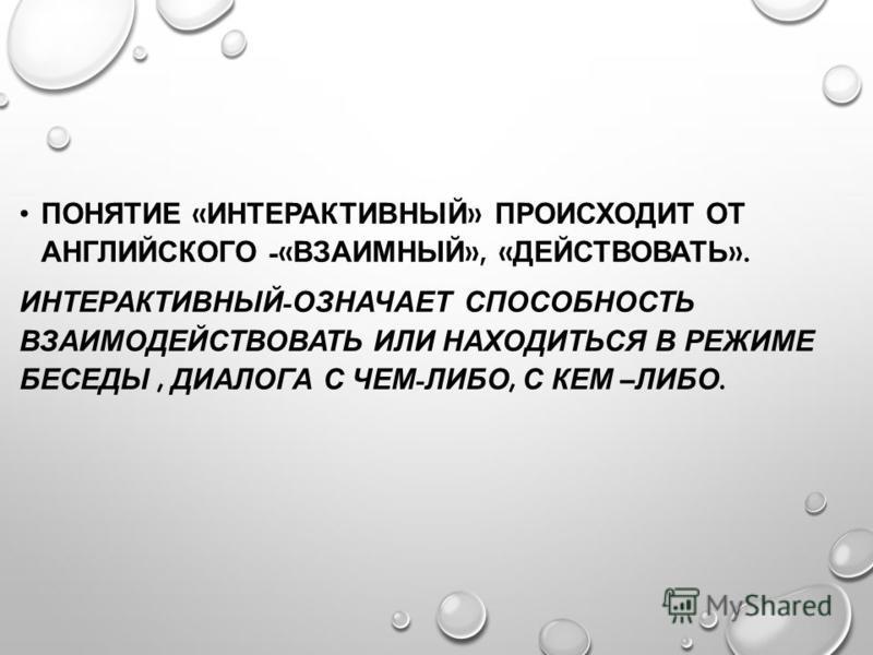 ПОНЯТИЕ « ИНТЕРАКТИВНЫЙ » ПРОИСХОДИТ ОТ АНГЛИЙСКОГО -« ВЗАИМНЫЙ », « ДЕЙСТВОВАТЬ ». ИНТЕРАКТИВНЫЙ - ОЗНАЧАЕТ СПОСОБНОСТЬ ВЗАИМОДЕЙСТВОВАТЬ ИЛИ НАХОДИТЬСЯ В РЕЖИМЕ БЕСЕДЫ, ДИАЛОГА С ЧЕМ - ЛИБО, С КЕМ – ЛИБО.