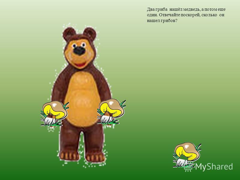 Два гриба нашёл медведь, а потом еще один. Отвечайте поскорей, сколько он нашел грибов?