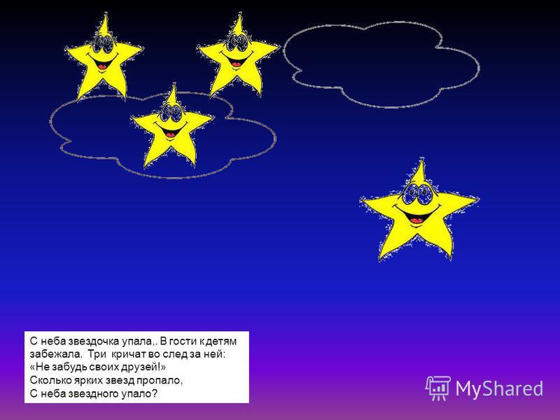 С неба звездочка упала,. В гости к детям забежала. Три кричат во след за ней: « Не забудь своих друзей! » Сколько ярких звезд пропало, С неба звездного упало?