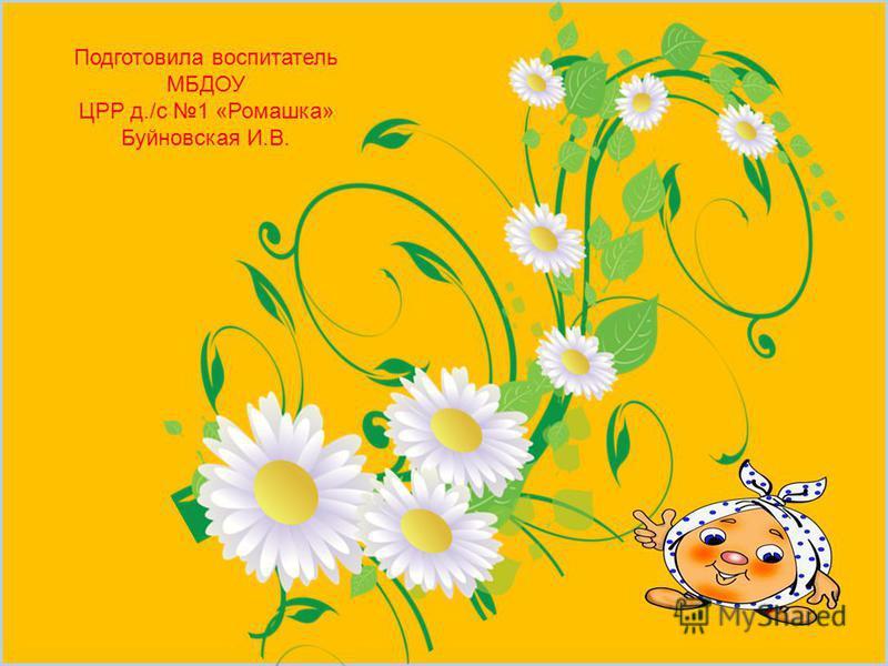 Подготовила воспитатель МБДОУ ЦРР д./с 1 «Ромашка» Буйновская И.В.