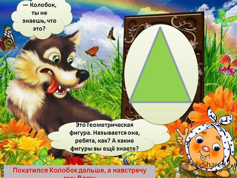 Покатился Колобок дальше, а навстречу ему Волк: Колобок, ты не знаешь, что это? Это геометрическая фигура. Называется она, ребята, как? А какие фигуры вы ещё знаете?