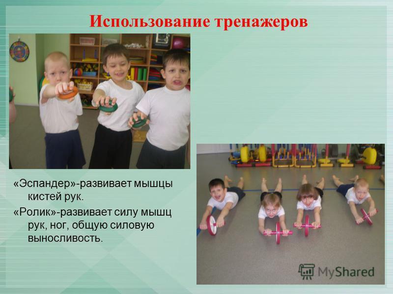 Использование тренажеров «Эспандер»-развивает мышцы кистей рук. «Ролик»-развивает силу мышц рук, ног, общую силовую выносливость.