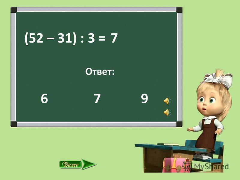 (52 – 31) : 3 = Ответ: 7 9 7 6