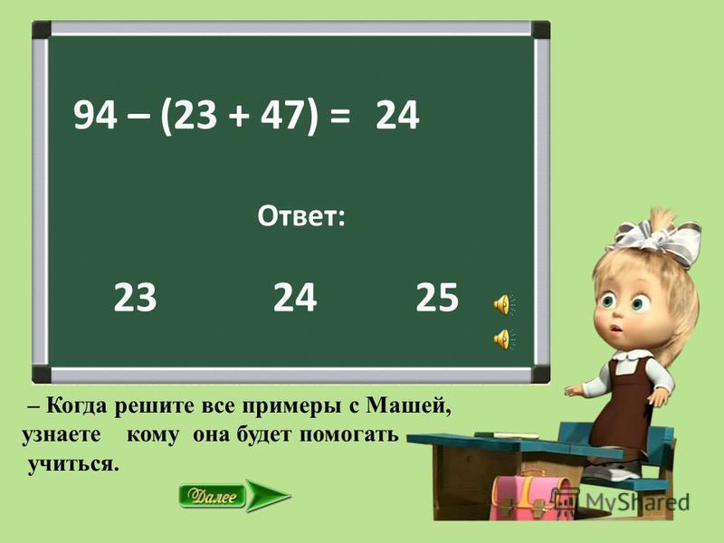94 – (23 + 47) = Ответ: 2425 24 23 – Когда решите все примеры с Машей, узнаете кому она будет помогать учиться.