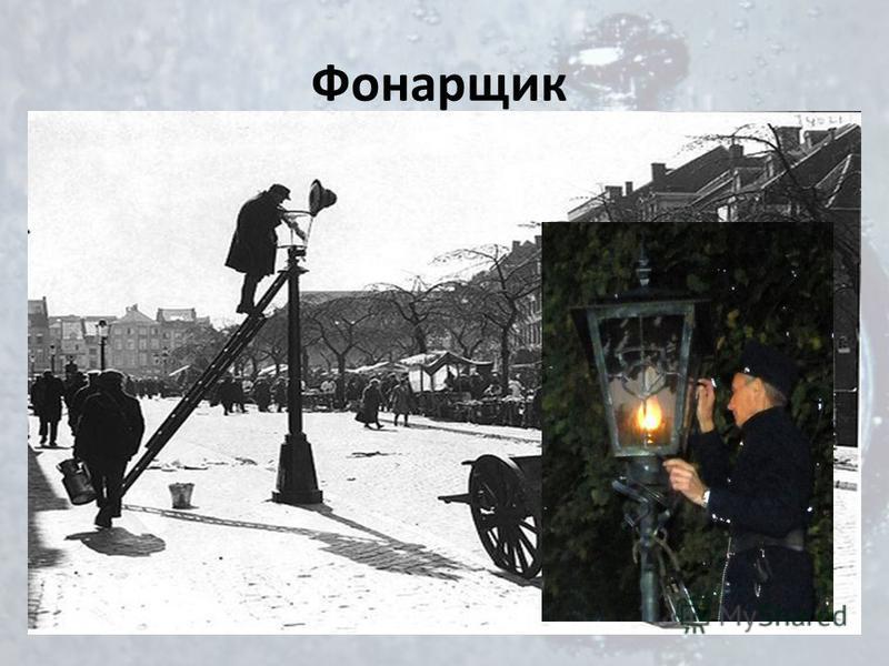 Фонарщик Городской служащий, наблюдающий за исправностью уличных фонарей и их зажигающий. В Европе первые фонари горели на спирту. Ночами горожане забирались по столбу, тушили огонь и вычерпывали спирт. Поэтому и появилась современная модель фонаря с