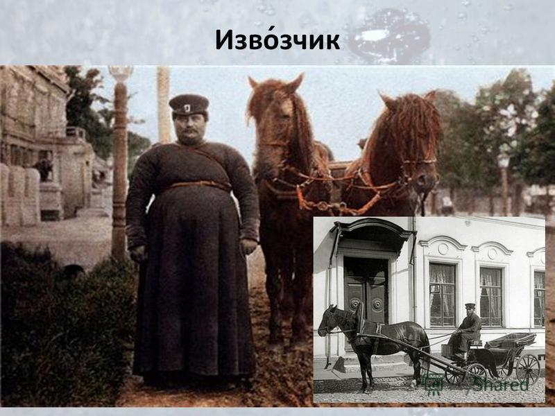 Изво́зчик Кучер наёмного экипажа, повозки, либо сам наёмный экипаж с кучером. Извозчиком нередко назывался крестьянин, промышляющий извозом. У богатых людей в чести были извозчик-лихач, брали тот за свою работу гораздо дороже, около 3 -х рублей.Конеч
