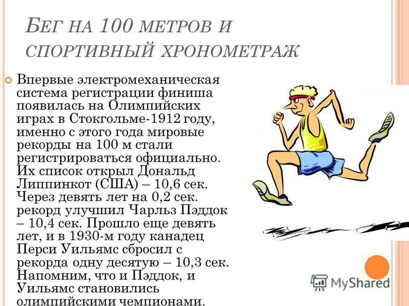 Б ЕГ НА 100 МЕТРОВ И СПОРТИВНЫЙ ХРОНОМЕТРАЖ Впервые электромеханическая система регистрации финиша появилась на Олимпийских играх в Стокгольме-1912 году, именно с этого года мировые рекорды на 100 м стали регистрироваться официально. Их список открыл