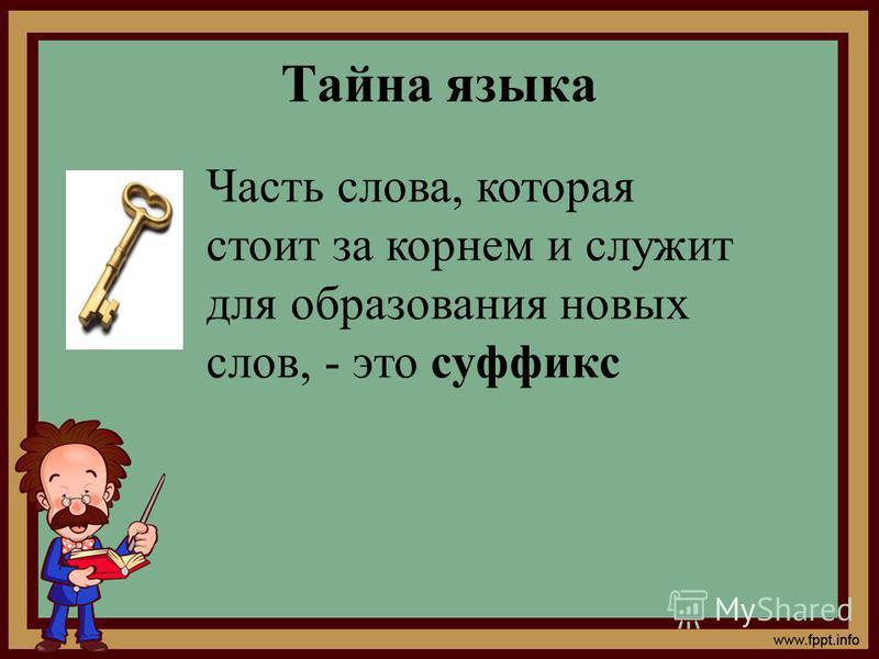 Тайна языка Часть слова, которая стоит за корнем и служит для образования новых слов, - это суффикс