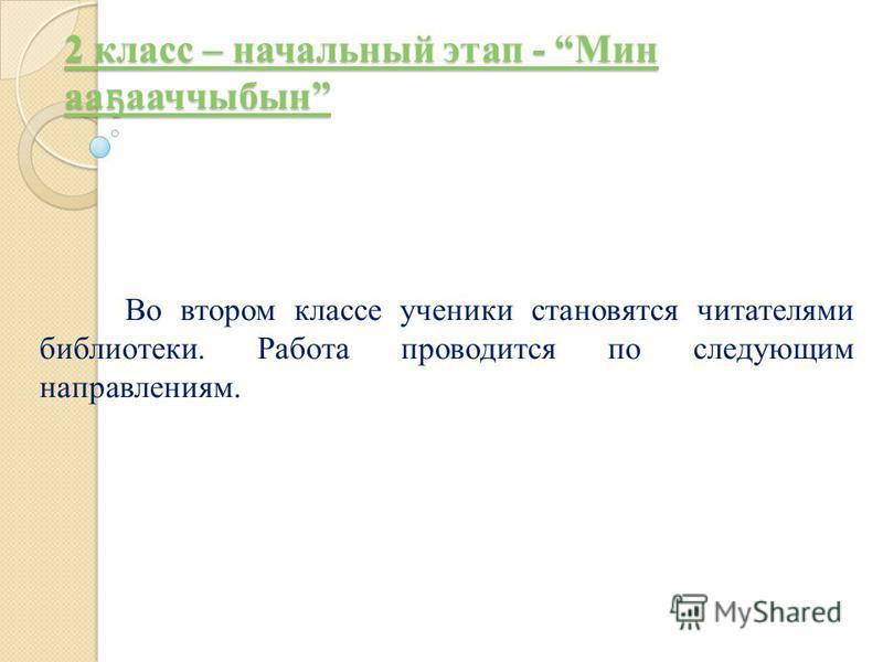 2 класс – начальный этап - Мин а ҕ аччыбын 2 класс – начальный этап - Мин а ҕ аччыбын Во втором классе ученики становятся читателями библиотеки. Работа проводится по следующим направлениям.