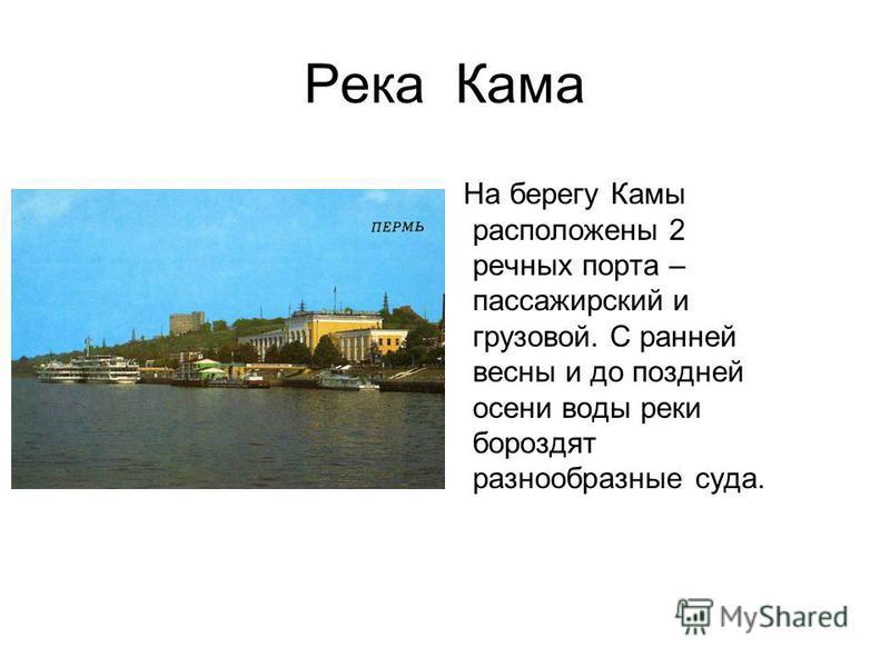 Река Кама На берегу Камы расположены 2 речных порта – пассажирский и грузовой. С ранней весны и до поздней осени воды реки бороздят разнообразные суда.