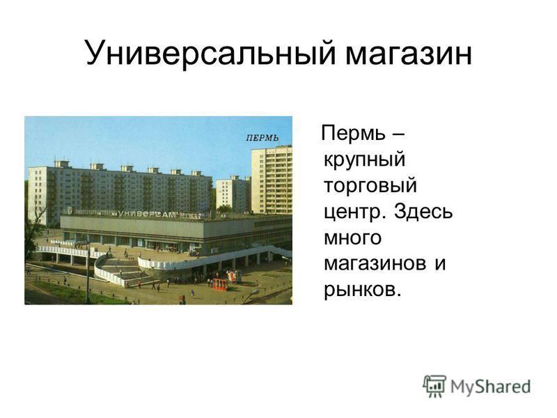 Универсальный магазин Пермь – крупный торговый центр. Здесь много магазинов и рынков.