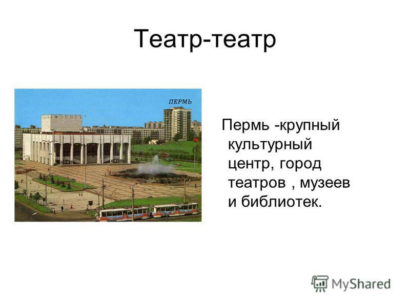 Театр-театр Пермь -крупный культурный центр, город театров, музеев и библиотек.