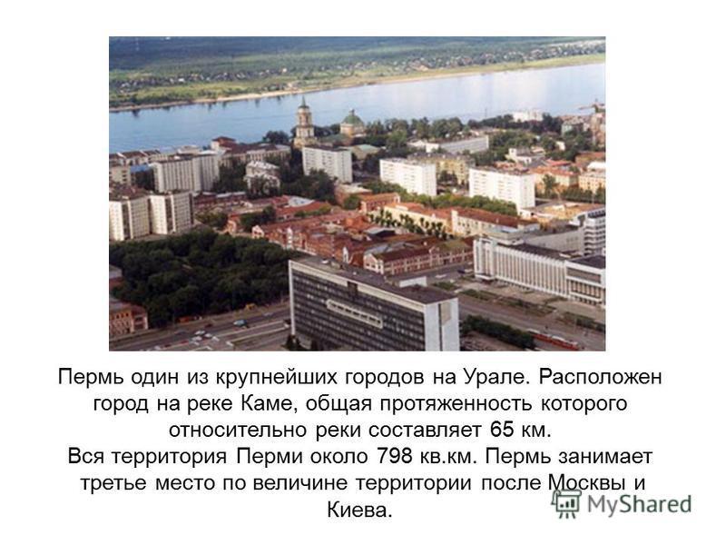 Пермь один из крупнейших городов на Урале. Расположен город на реке Каме, общая протяженность которого относительно реки составляет 65 км. Вся территория Перми около 798 кв.км. Пермь занимает третье место по величине территории после Москвы и Киева.