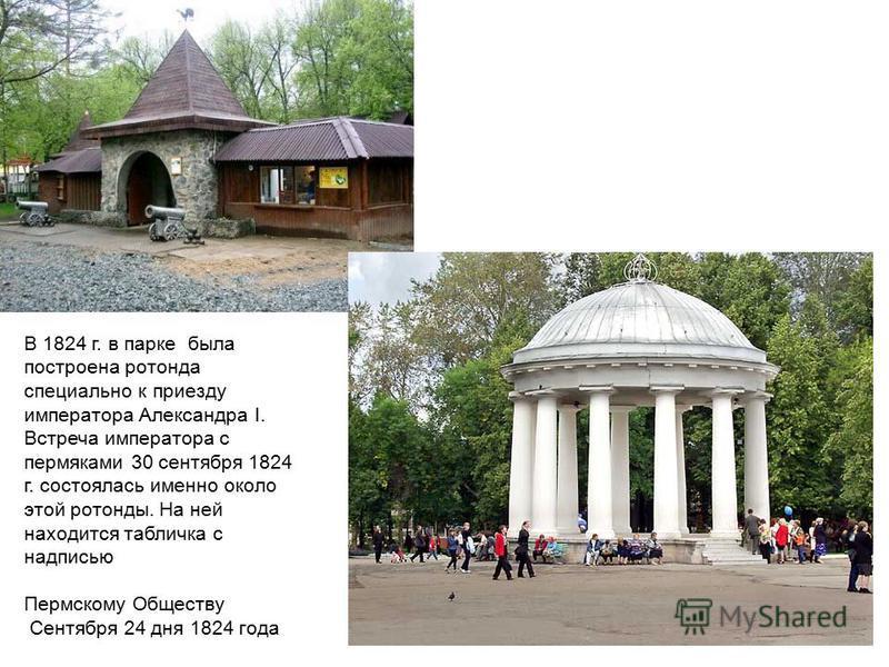 В 1824 г. в парке была построена ротонда специально к приезду императора Александра I. Встреча императора с пермяками 30 сентября 1824 г. состоялась именно около этой ротонды. На ней находится табличка с надписью Пермскому Обществу Сентября 24 дня 18