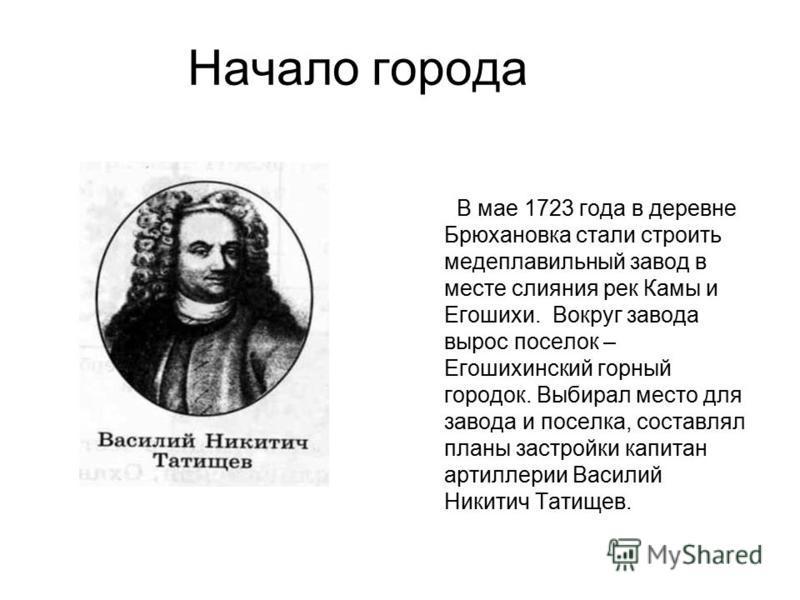Начало города В мае 1723 года в деревне Брюхановка стали строить медеплавильный завод в месте слияния рек Камы и Егошихи. Вокруг завода вырос поселок – Егошихинский горный городок. Выбирал место для завода и поселка, составлял планы застройки капитан