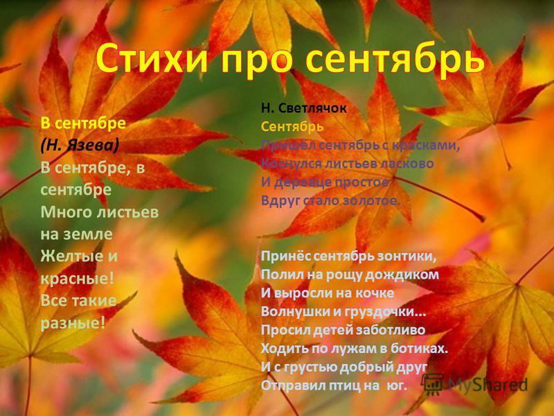 В сентябре (Н. Язева) В сентябре, в сентябре Много листьев на земле Желтые и красные! Все такие разные! Н. Светлячок Сентябрь Пришёл сентябрь с красками, Коснулся листьев ласково И деревце простое Вдруг стало золотое. Принёс сентябрь зонтики, Полил н