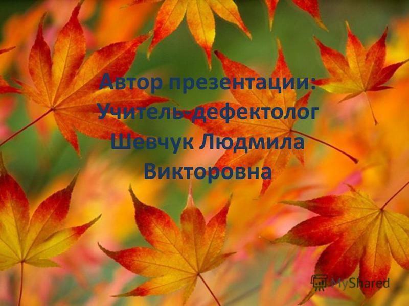 Автор презентации: Учитель-дефектолог Шевчук Людмила Викторовна