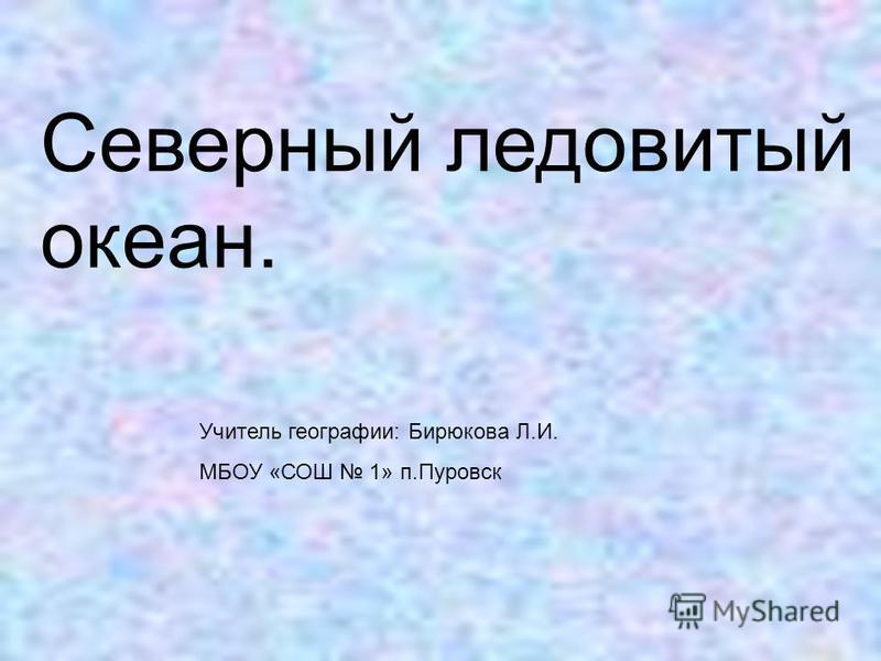 Северный ледовитый океан. Учитель географии: Бирюкова Л.И. МБОУ «СОШ 1» п.Пуровск