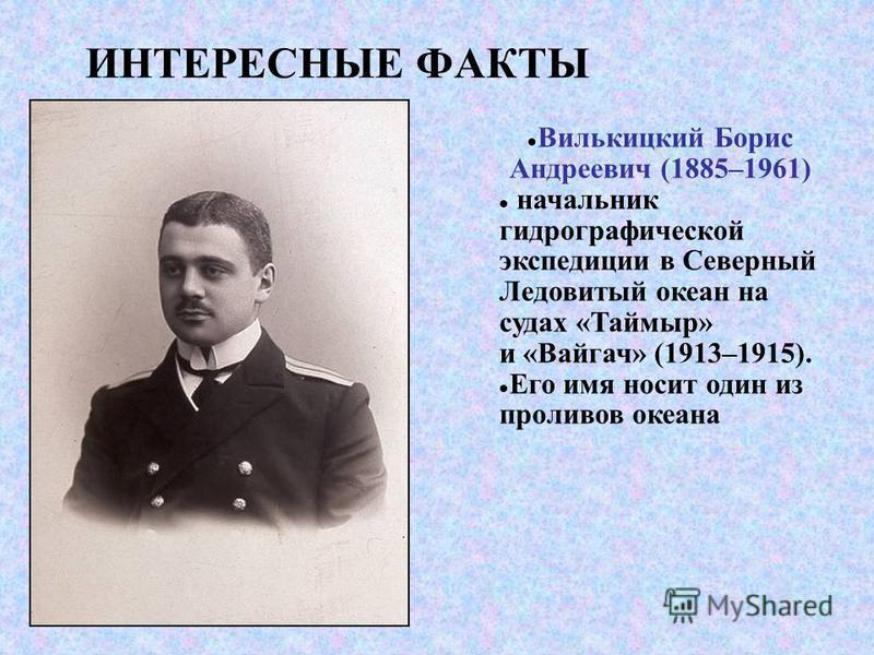 ИНТЕРЕСНЫЕ ФАКТЫ Вилькицкий Борис Андреевич (1885–1961) начальник гидрографической экспедиции в Северный Ледовитый океан на судах «Таймыр» и «Вайгач» (1913–1915). Его имя носит один из проливов океана