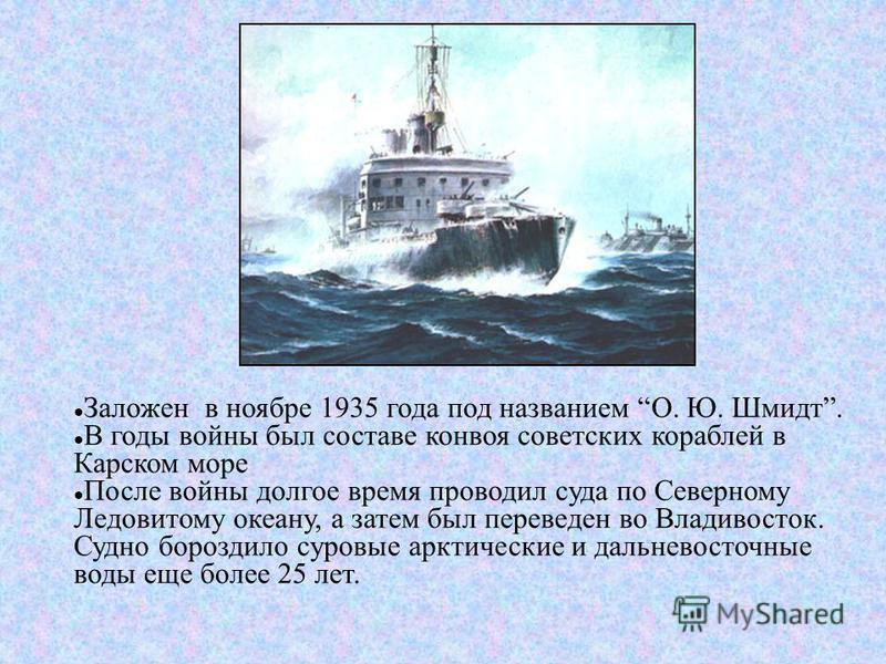 Заложен в ноябре 1935 года под названием О. Ю. Шмидт. В годы войны был составе конвоя советских кораблей в Карском море После войны долгое время проводил суда по Северному Ледовитому океану, а затем был переведен во Владивосток. Судно бороздило суров