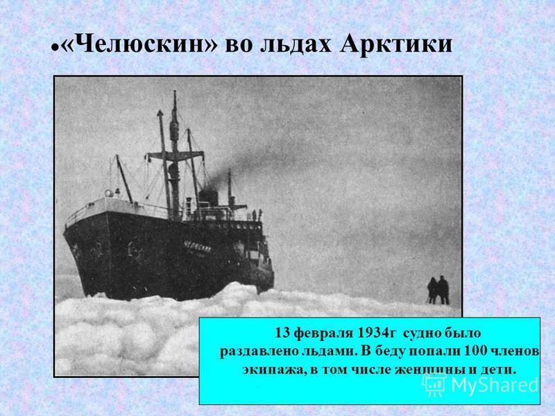«Челюскин» во льдах Арктики 13 февраля 1934 г судно было раздавлено льдами. В беду попали 100 членов экипажа, в том числе женщины и дети.