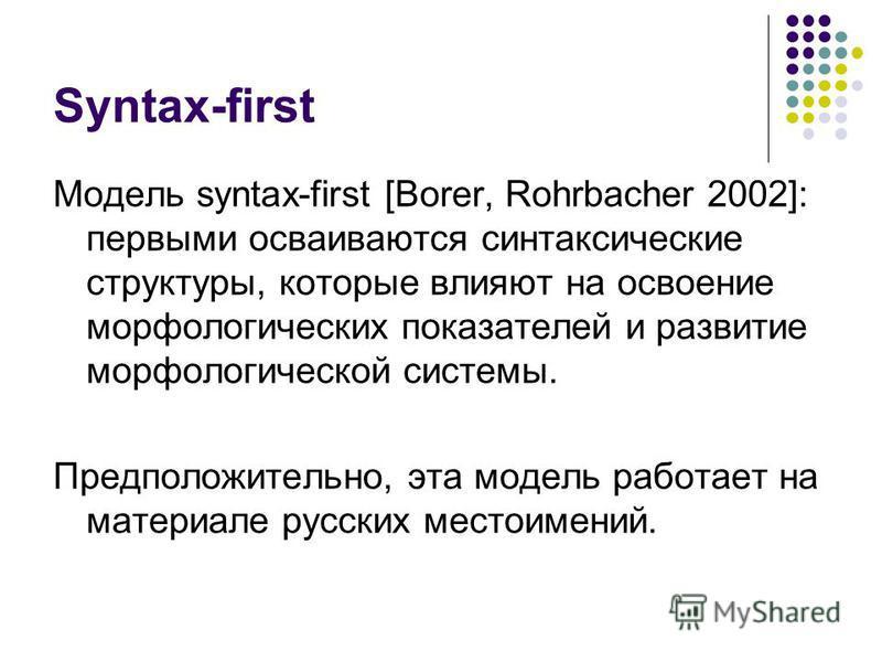 Syntax-first Модель syntax-first [Borer, Rohrbacher 2002]: первыми осваиваются синтаксические структуры, которые влияют на освоение морфологических показателей и развитие морфологической системы. Предположительно, эта модель работает на материале рус