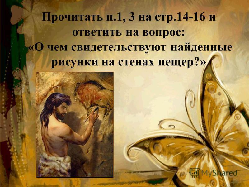 Прочитать п.1, 3 на стр.14-16 и ответить на вопрос: «О чем свидетельствуют найденные рисунки на стенах пещер?»