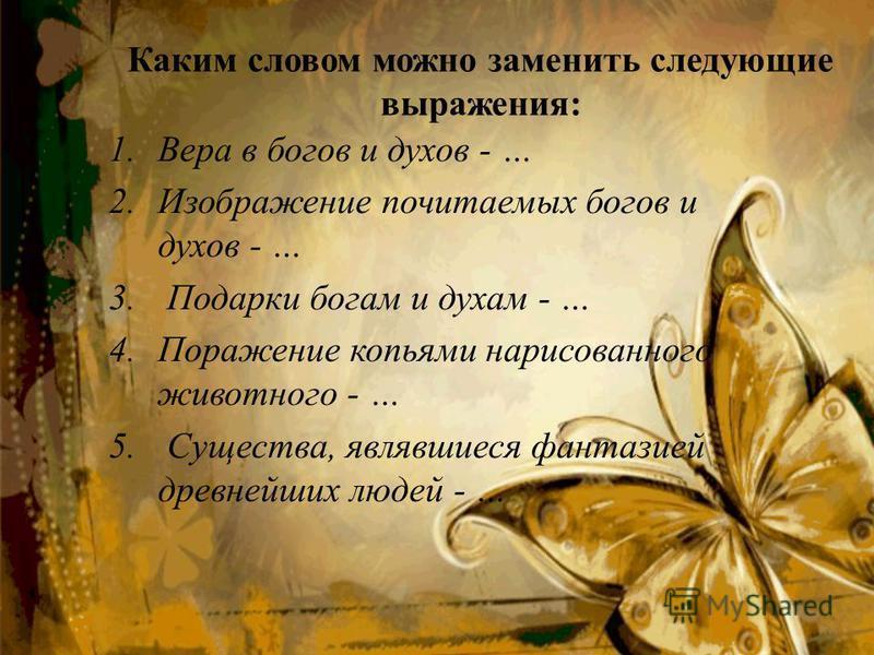 Каким словом можно заменить следующие выражения: 1. Вера в богов и духов - … 2. Изображение почитаемых богов и духов - … 3. Подарки богам и духам - … 4. Поражение копьями нарисованного животного - … 5. Существа, являвшиеся фантазией древнейших людей