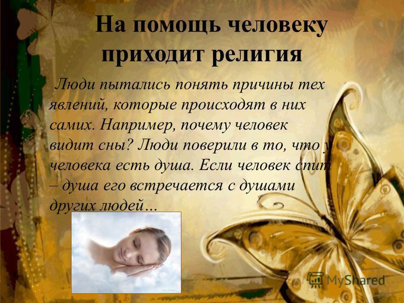 Люди пытались понять причины тех явлений, которые происходят в них самих. Например, почему человек видит сны? Люди поверили в то, что у человека есть душа. Если человек спит – душа его встречается с душами других людей… На помощь человеку приходит ре