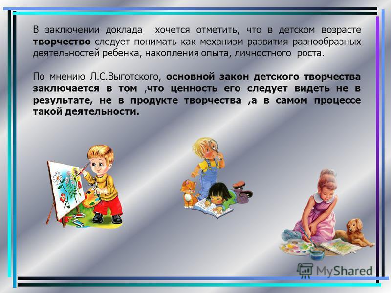 В заключении доклада хочется отметить, что в детском возрасте творчество следует понимать как механизм развития разнообразных деятельностей ребенка, накопления опыта, личностного роста. По мнению Л.С.Выготского, основной закон детского творчества зак