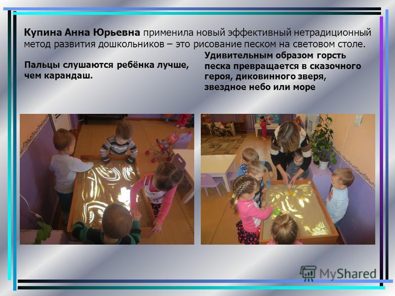 Купина Анна Юрьевна применила новый эффективный нетрадиционный метод развития дошкольников – это рисование песком на световом столе. Пальцы слушаются ребёнка лучше, чем карандаш. Удивительным образом горсть песка превращается в сказочного героя, дико