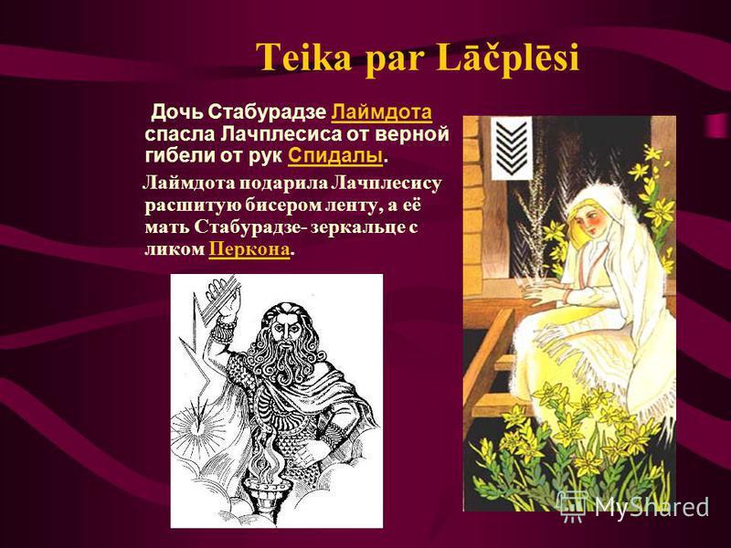 Teika par Lāčplēsi Дочь Стабурадзе Лаймдота спасла Лачплесиса от верной гибели от рук Спидалы. Лаймдота подарила Лачплесису расшитую бисером ленту, а её мать Стабурадзе- зеркальце с ликом Перкона.