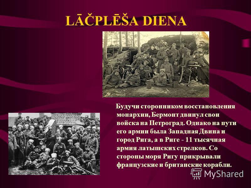 Будучи сторонником восстановления монархии, Бермонт двинул свои войска на Петроград. Однако на пути его армии была Западная Двина и город Рига, а в Риге - 11 тысячная армия латышских стрелков. Со стороны моря Ригу прикрывали французские и британские