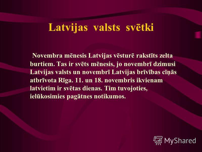 Latvijas valsts svētki Novembra mēnesis Latvijas vēsturē rakstīts zelta burtiem. Tas ir svēts mēnesis, jo novembrī dzimusi Latvijas valsts un novembrī Latvijas brīvības cīņās atbrīvota Rīga. 11. un 18. novembris ikvienam latvietim ir svētas dienas. T