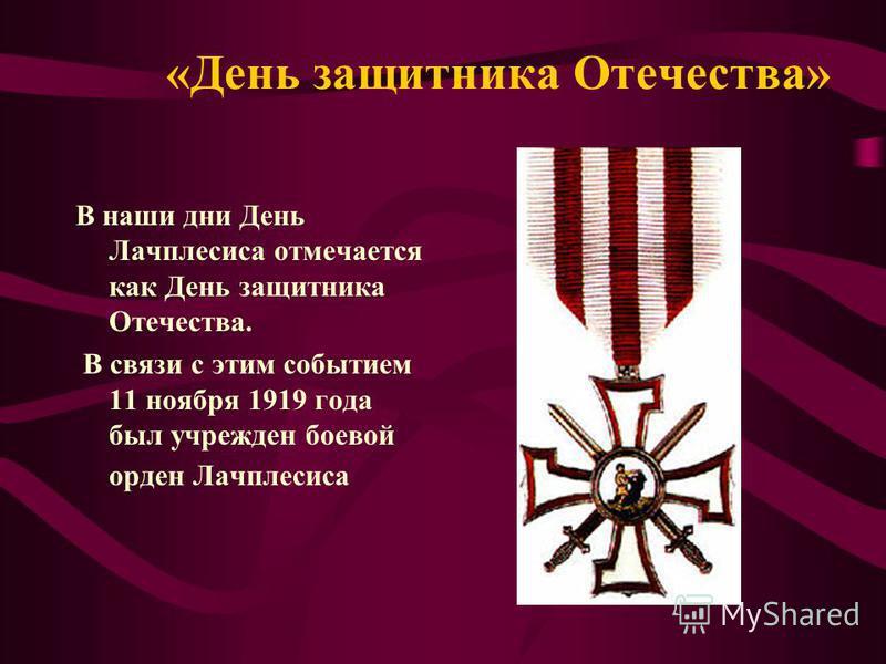 «День защитника Отечества» В наши дни День Лачплесиса отмечается как День защитника Отечества. В связи с этим событием 11 ноября 1919 года был учрежден боевой орден Лачплесиса