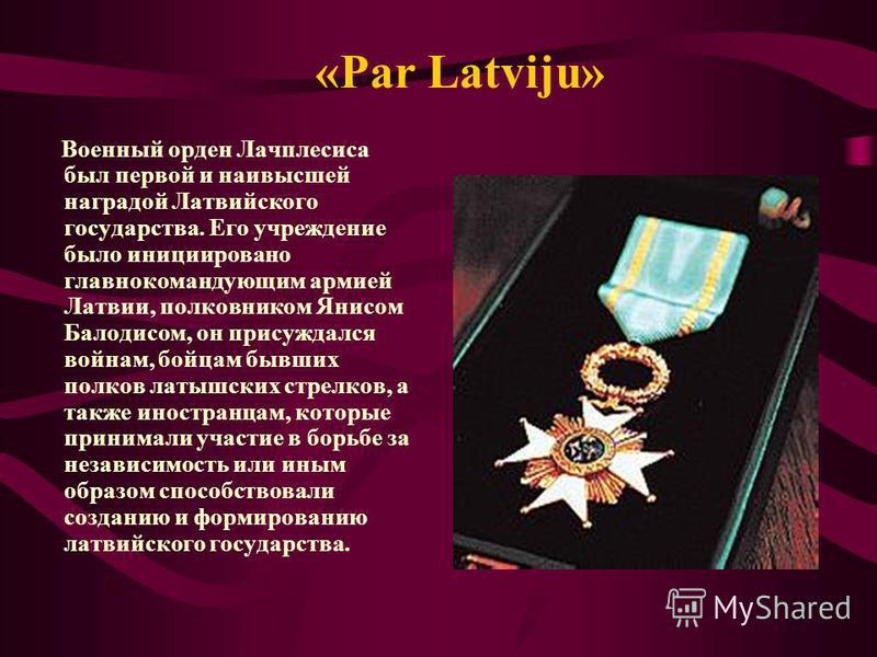 «Par Latviju» Военный орден Лачплесиса был первой и наивысшей наградой Латвийского государства. Его учреждение было инициировано главнокомандующим армией Латвии, полковником Янисом Балодисом, он присуждался войнам, бойцам бывших полков латышских стре
