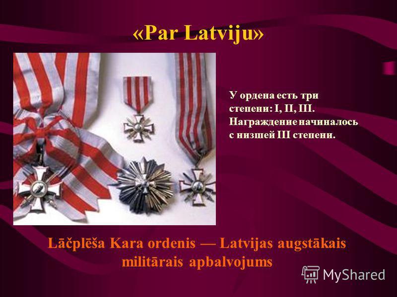 «Par Latviju» У ордена есть три степени: I, II, III. Награждение начиналось с низшей III степени. Lāčplēša Kara ordenis Latvijas augstākais militārais apbalvojums