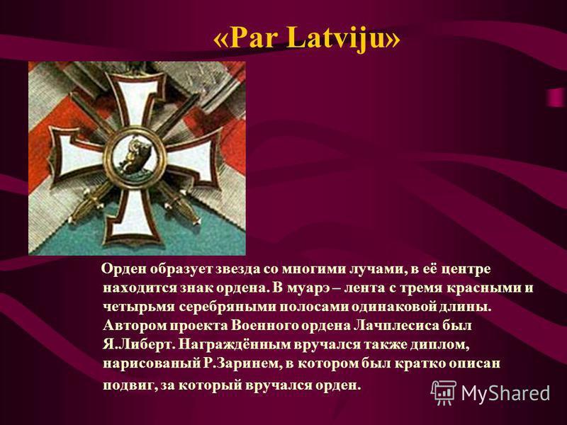 «Par Latviju» Орден образует звезда со многими лучами, в её центре находится знак ордена. В муаре – лента с тремя красными и четырьмя серебряными полосами одинаковой длины. Автором проекта Военного ордена Лачплесиса был Я.Либерт. Награждённым вручалс