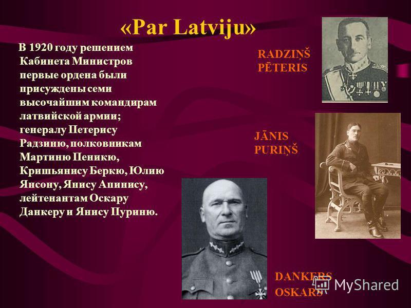 «Par Latviju» В 1920 году решением Кабинета Министров первые ордена были присуждены семи высочайшим командирам латвийской армии; генералу Петерису Радзиню, полковникам Мартиню Пеникю, Кришьянису Беркю, Юлию Янсону, Янису Апинису, лейтенантам Оскару Д
