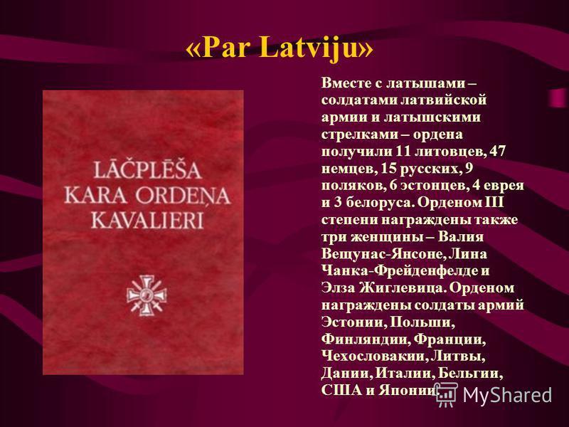 «Par Latviju» Вместе с латышами – солдатами латвийской армии и латышскими стрелками – ордена получили 11 литовцев, 47 немцев, 15 русских, 9 поляков, 6 эстонцев, 4 еврея и 3 белоруса. Орденом III степени награждены также три женщины – Валия Вещунас-Ян