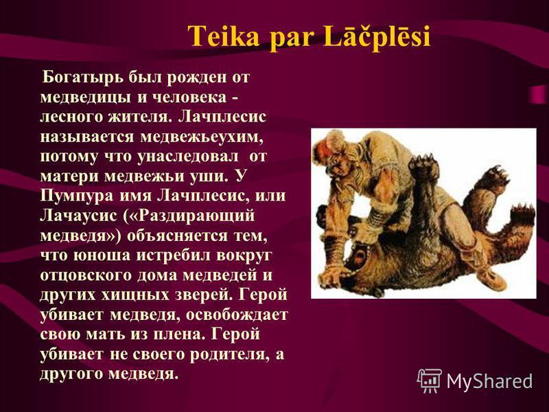 Teika par Lāčplēsi Богатырь был рожден от медведицы и человека - лесного жителя. Лачплесис называется медвежьеухим, потому что унаследовал от матери медвежьи уши. У Пумпура имя Лачплесис, или Лачаусис («Раздирающий медведя») объясняется тем, что юнош