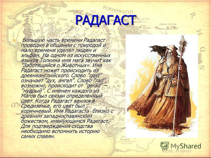 РАДАГАСТ Большую часть времени Радагаст проводил в общении с природой и мало времени уделял людям и эльфам. На одном из искусственных языков Толкина имя мага звучит как