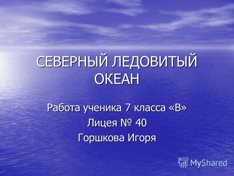 СЕВЕРНЫЙ ЛЕДОВИТЫЙ ОКЕАН Работа ученика 7 класса «В» Лицея 40 Горшкова Игоря