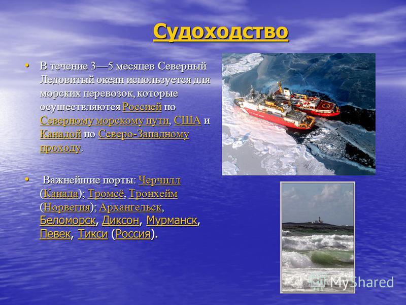 Судоходство В течение 35 месяцев Северный Ледовитый океан используется для морских перевозок, которые осуществляются Россией по Северному морскому пути, США и Канадой по Северо-Западному проходу. В течение 35 месяцев Северный Ледовитый океан использу