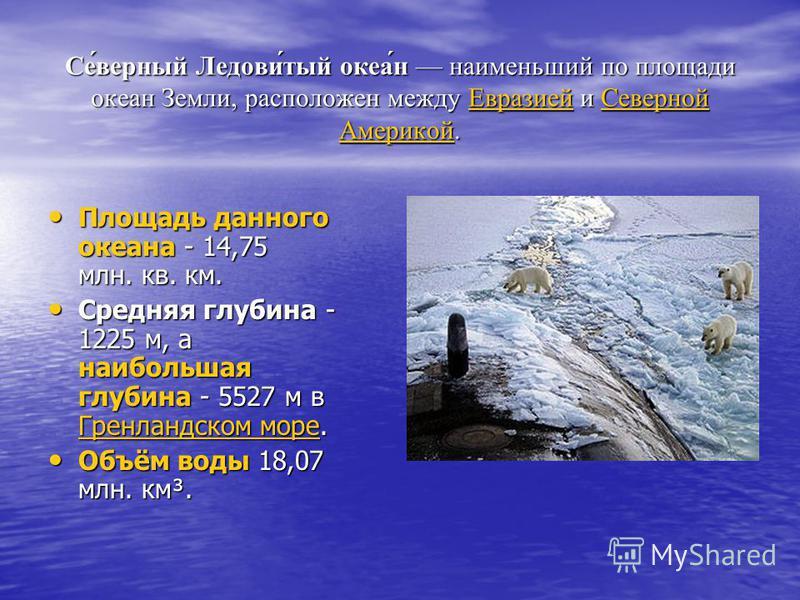 Се́верный Ледови́тый океа́н наименьший по площади океан Земли, расположен между Евразией и Северной Америкой. Евразией Северной Америкой Евразией Северной Америкой Площадь данного океана - 14,75 млн. кв. км. Площадь данного океана - 14,75 млн. кв. км