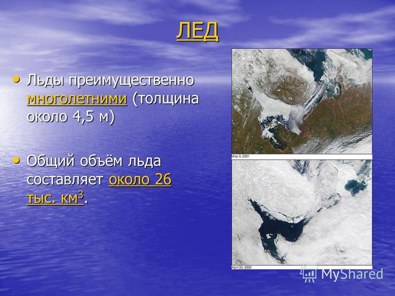 ЛЕД Льды преимущественно многолетними (толщина около 4,5 м) Льды преимущественно многолетними (толщина около 4,5 м) Общий объём льда составляет около 26 тыс. км 3. Общий объём льда составляет около 26 тыс. км 3.
